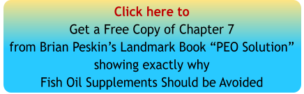 "Click here toGet a Free Copy of Chapter 7from Brian Peskin's Landmark Book ""PEO Solution""showing exactly whyFish Oil Supplements Should be Avoided"